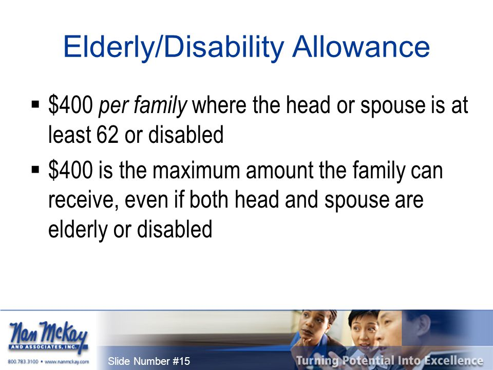 Slide Number #15 Elderly/Disability Allowance  $400 per family where the head or spouse is at least 62 or disabled  $400 is the maximum amount the family can receive, even if both head and spouse are elderly or disabled