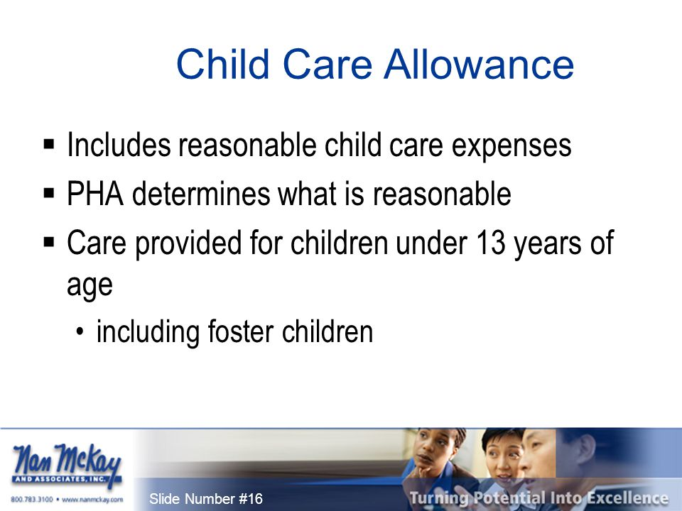 Slide Number #16 Child Care Allowance  Includes reasonable child care expenses  PHA determines what is reasonable  Care provided for children under 13 years of age including foster children