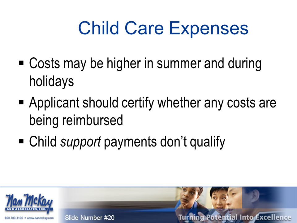 Slide Number #20 Child Care Expenses  Costs may be higher in summer and during holidays  Applicant should certify whether any costs are being reimbursed  Child support payments don't qualify