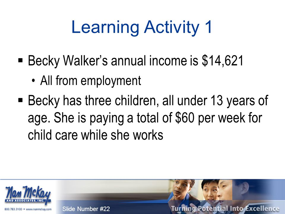 Slide Number #22 Learning Activity 1  Becky Walker's annual income is $14,621 All from employment  Becky has three children, all under 13 years of age.