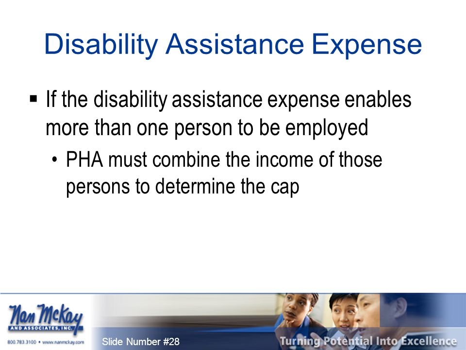 Slide Number #28 Disability Assistance Expense  If the disability assistance expense enables more than one person to be employed PHA must combine the income of those persons to determine the cap