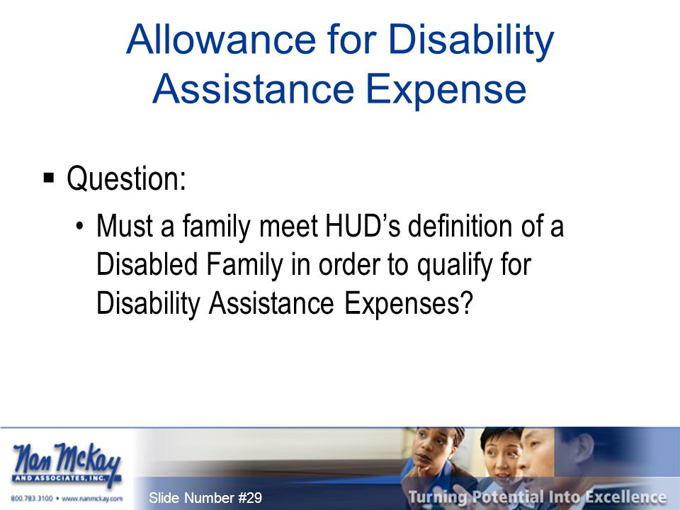 Slide Number #29 Allowance for Disability Assistance Expense  Question: Must a family meet HUD's definition of a Disabled Family in order to qualify for Disability Assistance Expenses