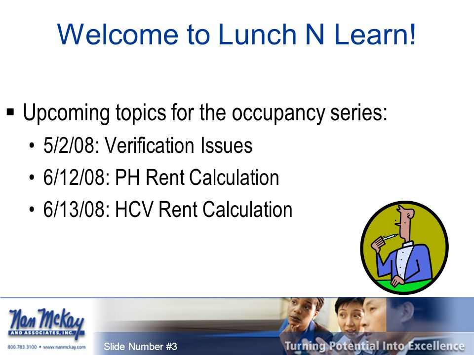 Slide Number #3 Welcome to Lunch N Learn!  Upcoming topics for the occupancy series: 5/2/08: Verification Issues 6/12/08: PH Rent Calculation 6/13/08