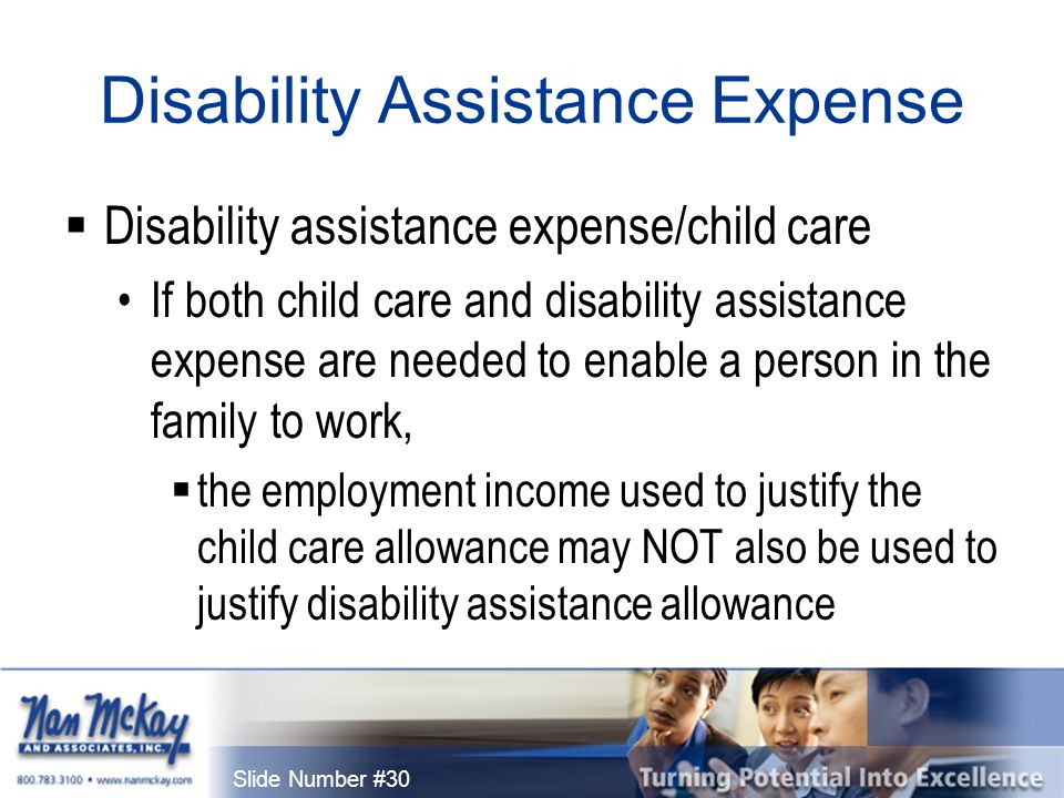 Slide Number #30 Disability Assistance Expense  Disability assistance expense/child care If both child care and disability assistance expense are needed to enable a person in the family to work,  the employment income used to justify the child care allowance may NOT also be used to justify disability assistance allowance