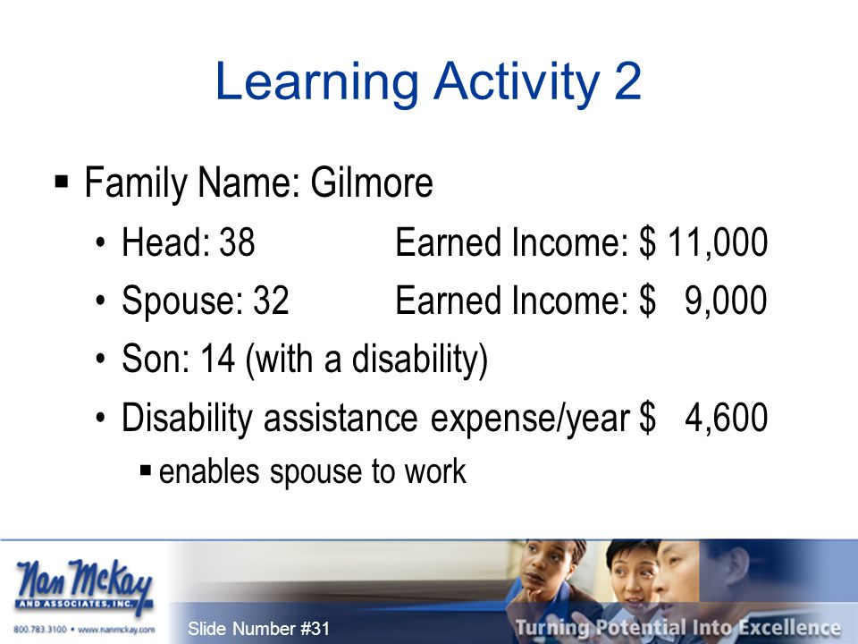 Slide Number #31 Learning Activity 2  Family Name: Gilmore Head: 38 Earned Income: $ 11,000 Spouse: 32 Earned Income: $ 9,000 Son: 14 (with a disability) Disability assistance expense/year $ 4,600  enables spouse to work