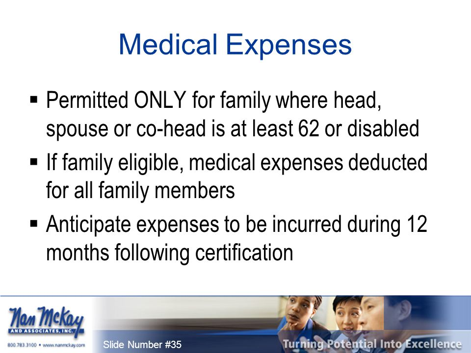 Slide Number #35 Medical Expenses  Permitted ONLY for family where head, spouse or co-head is at least 62 or disabled  If family eligible, medical expenses deducted for all family members  Anticipate expenses to be incurred during 12 months following certification