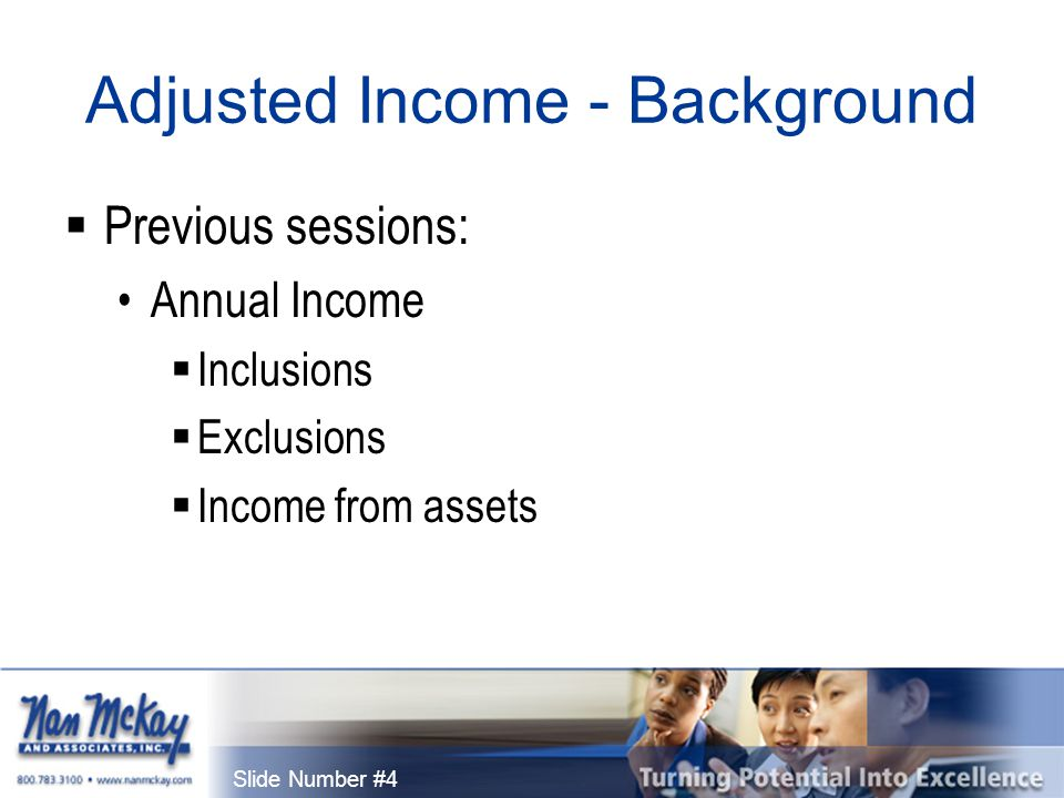 Slide Number #5 Adjusted Income - Background  Formula: Gross Income  Including asset income Minus exclusions Equals annual income  First major building block in rent calculation