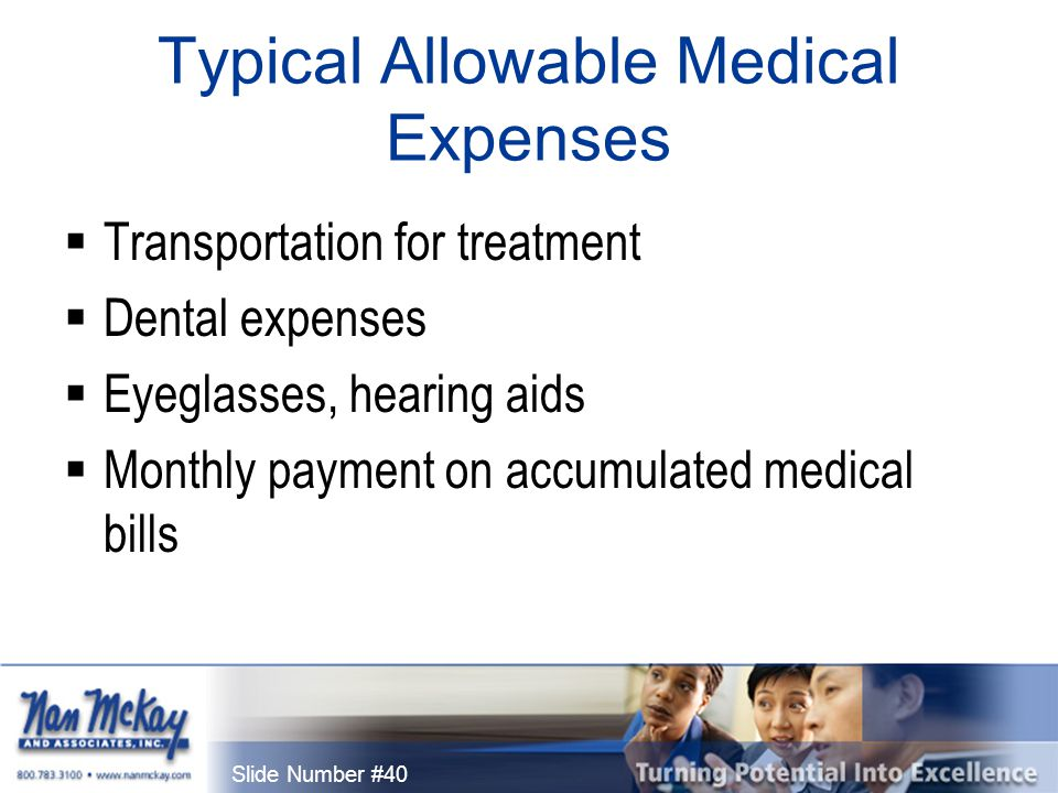 Slide Number #40 Typical Allowable Medical Expenses  Transportation for treatment  Dental expenses  Eyeglasses, hearing aids  Monthly payment on accumulated medical bills