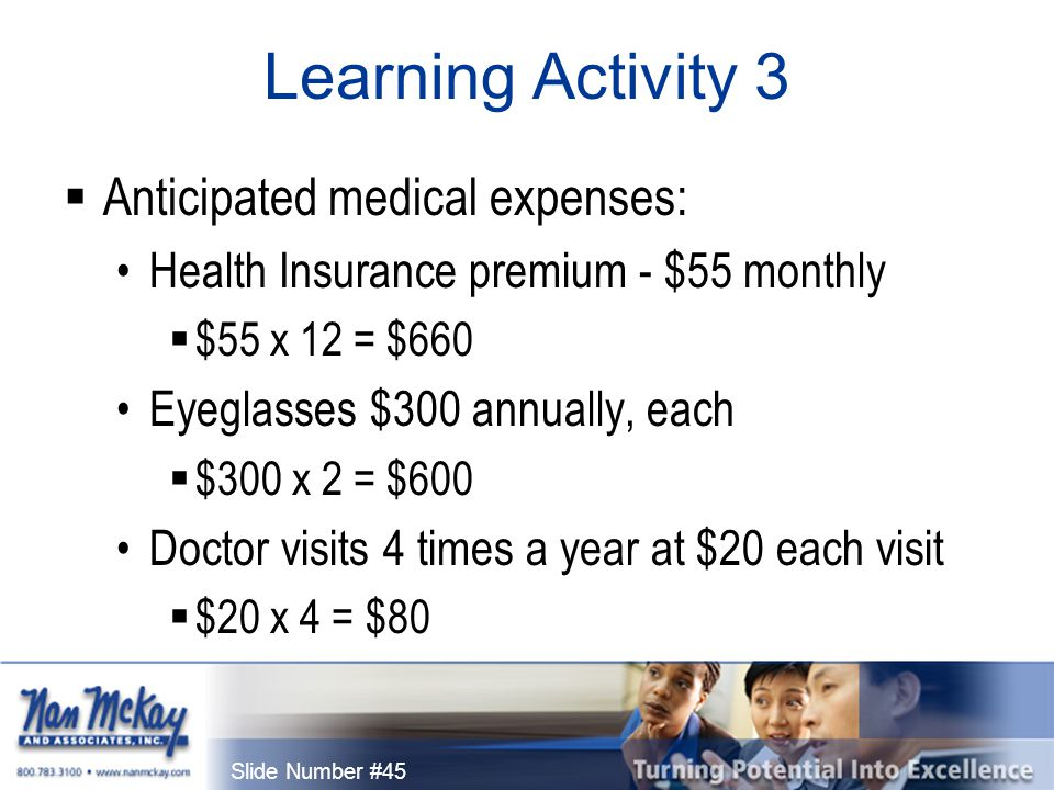Slide Number #45 Learning Activity 3  Anticipated medical expenses: Health Insurance premium - $55 monthly  $55 x 12 = $660 Eyeglasses $300 annually, each  $300 x 2 = $600 Doctor visits 4 times a year at $20 each visit  $20 x 4 = $80
