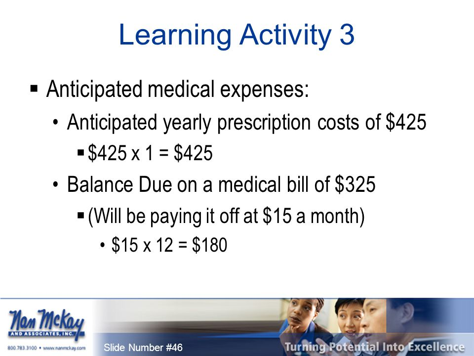 Slide Number #46 Learning Activity 3  Anticipated medical expenses: Anticipated yearly prescription costs of $425  $425 x 1 = $425 Balance Due on a medical bill of $325  (Will be paying it off at $15 a month) $15 x 12 = $180