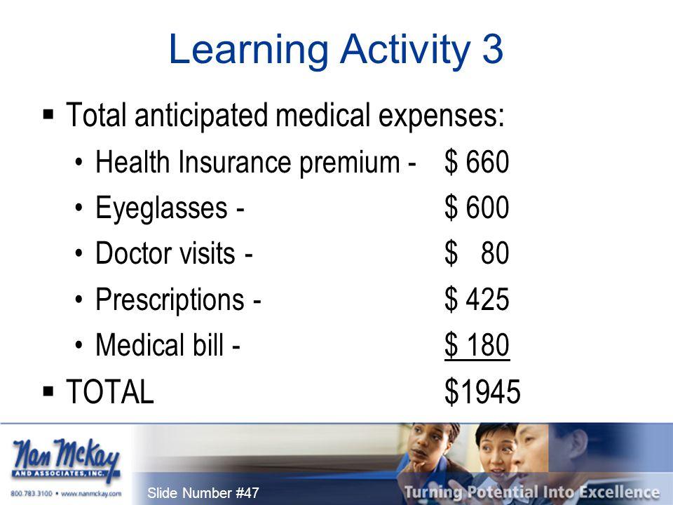 Slide Number #47 Learning Activity 3  Total anticipated medical expenses: Health Insurance premium - $ 660 Eyeglasses - $ 600 Doctor visits - $ 80 Prescriptions - $ 425 Medical bill - $ 180  TOTAL$1945