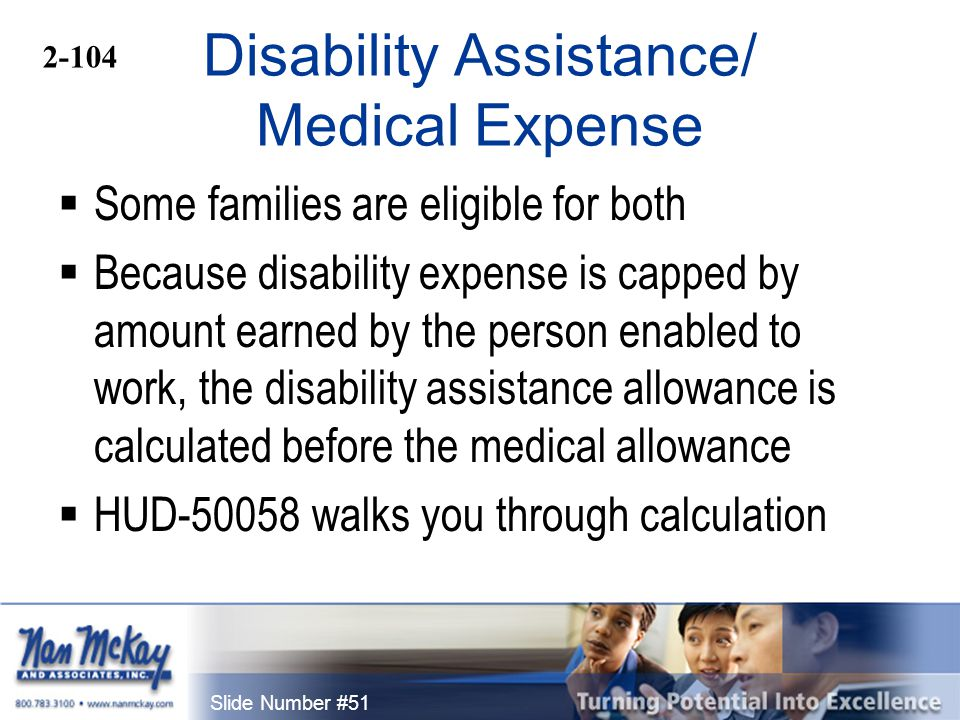 Slide Number #51 Disability Assistance/ Medical Expense  Some families are eligible for both  Because disability expense is capped by amount earned by the person enabled to work, the disability assistance allowance is calculated before the medical allowance  HUD-50058 walks you through calculation 2-104