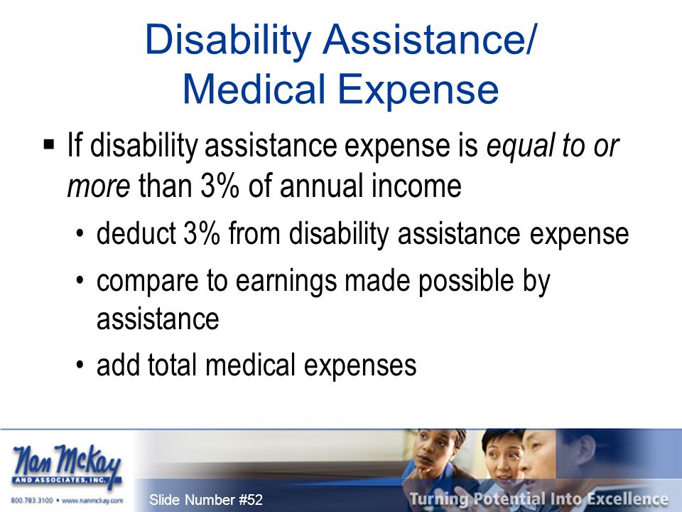 Slide Number #52 Disability Assistance/ Medical Expense  If disability assistance expense is equal to or more than 3% of annual income deduct 3% from disability assistance expense compare to earnings made possible by assistance add total medical expenses