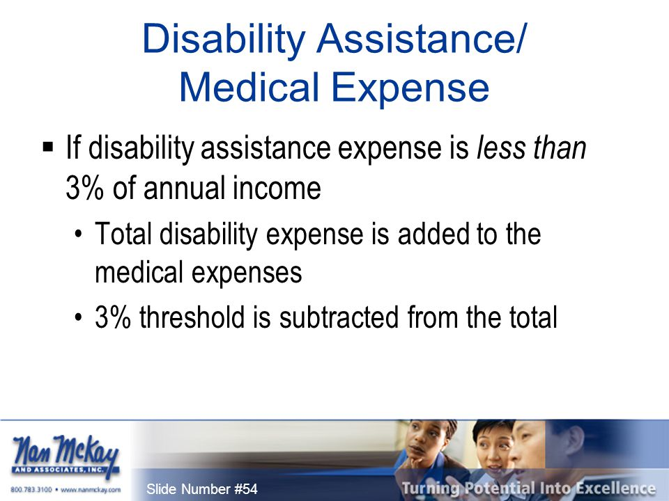 Slide Number #54 Disability Assistance/ Medical Expense  If disability assistance expense is less than 3% of annual income Total disability expense is added to the medical expenses 3% threshold is subtracted from the total