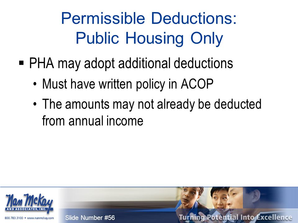 Slide Number #56 Permissible Deductions: Public Housing Only  PHA may adopt additional deductions Must have written policy in ACOP The amounts may not already be deducted from annual income