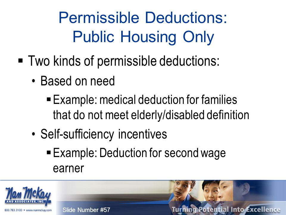 Slide Number #57 Permissible Deductions: Public Housing Only  Two kinds of permissible deductions: Based on need  Example: medical deduction for families that do not meet elderly/disabled definition Self-sufficiency incentives  Example: Deduction for second wage earner