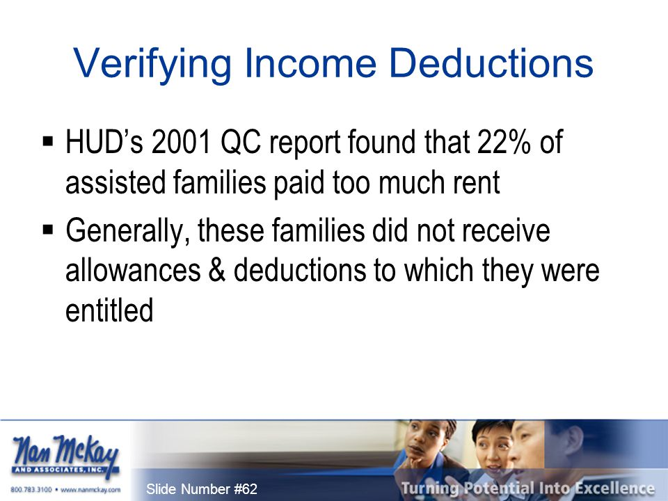 Slide Number #62 Verifying Income Deductions  HUD's 2001 QC report found that 22% of assisted families paid too much rent  Generally, these families did not receive allowances & deductions to which they were entitled