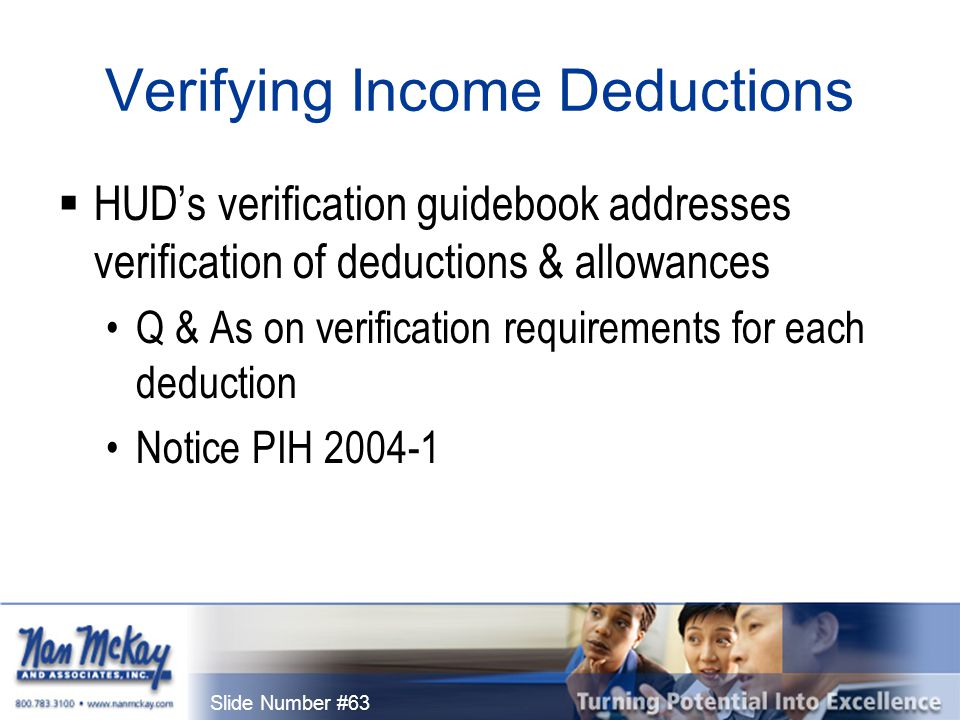 Slide Number #63 Verifying Income Deductions  HUD's verification guidebook addresses verification of deductions & allowances Q & As on verification requirements for each deduction Notice PIH 2004-1