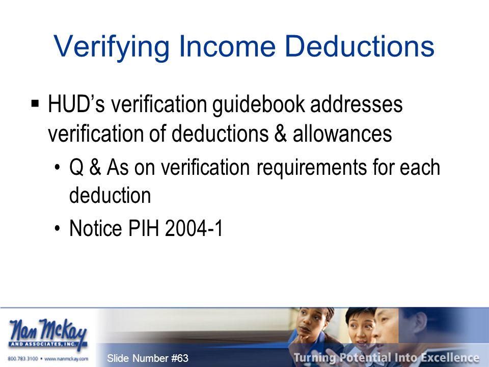 Slide Number #63 Verifying Income Deductions  HUD's verification guidebook addresses verification of deductions & allowances Q & As on verification requirements for each deduction Notice PIH 2004-1