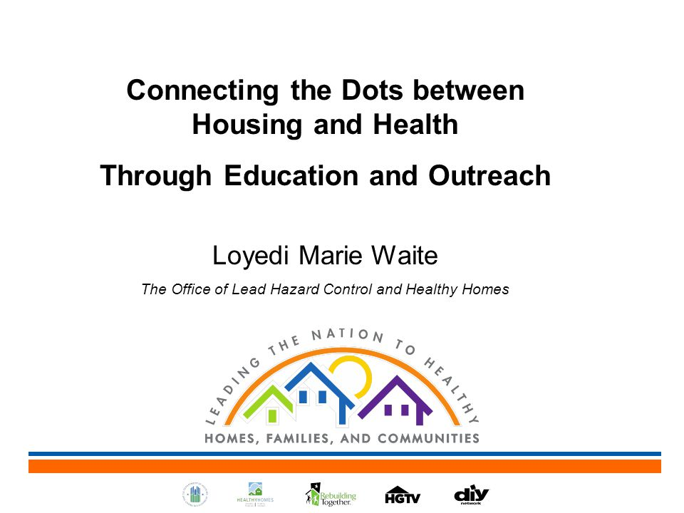Connecting the Dots between Housing and Health Through Education and Outreach Loyedi Marie Waite The Office of Lead Hazard Control and Healthy Homes