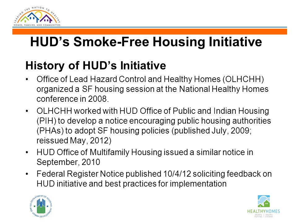 HUD's Smoke-Free Housing Initiative History of HUD's Initiative Office of Lead Hazard Control and Healthy Homes (OLHCHH) organized a SF housing session at the National Healthy Homes conference in 2008.