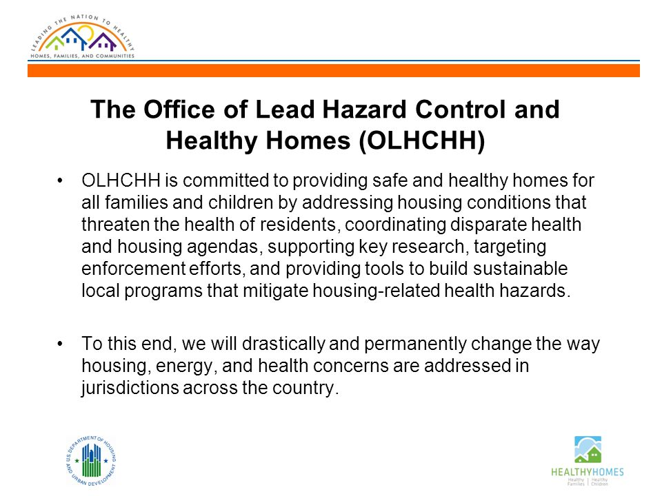 The Office of Lead Hazard Control and Healthy Homes (OLHCHH) OLHCHH is committed to providing safe and healthy homes for all families and children by addressing housing conditions that threaten the health of residents, coordinating disparate health and housing agendas, supporting key research, targeting enforcement efforts, and providing tools to build sustainable local programs that mitigate housing-related health hazards.