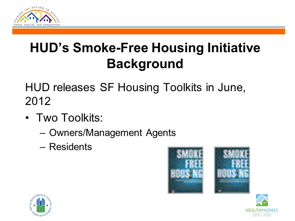 HUD's Smoke-Free Housing Initiative Background HUD releases SF Housing Toolkits in June, 2012 Two Toolkits: –Owners/Management Agents –Residents
