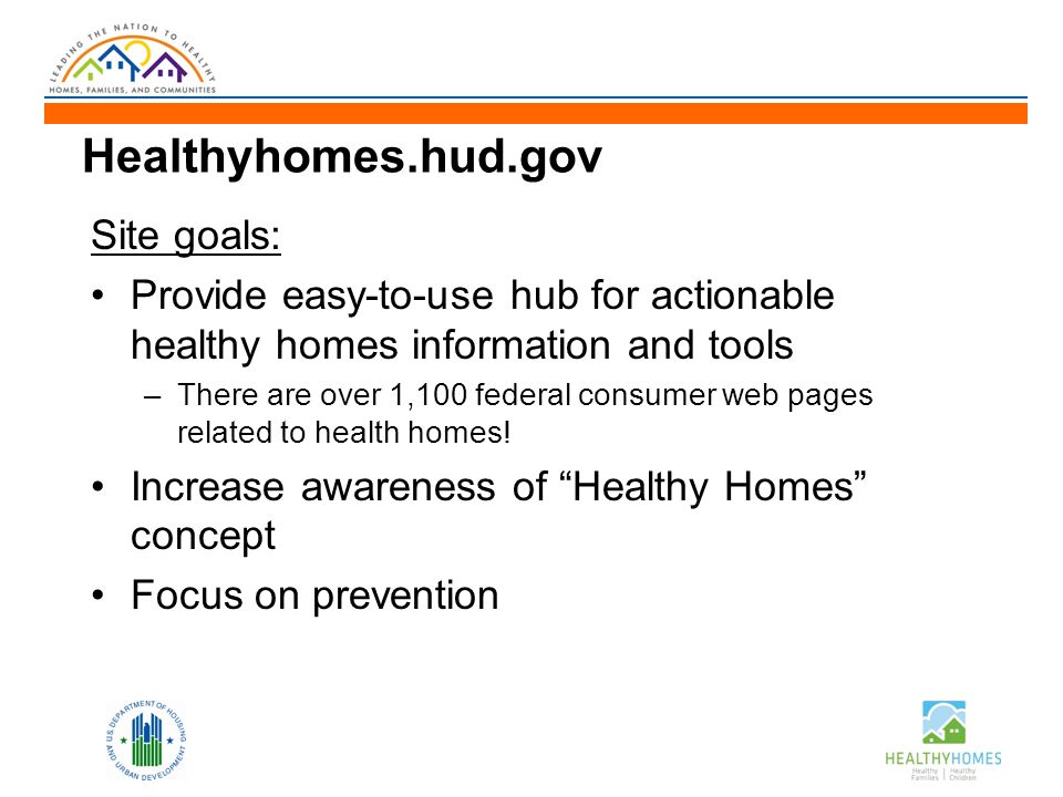 Healthyhomes.hud.gov Site goals: Provide easy-to-use hub for actionable healthy homes information and tools –There are over 1,100 federal consumer web pages related to health homes.