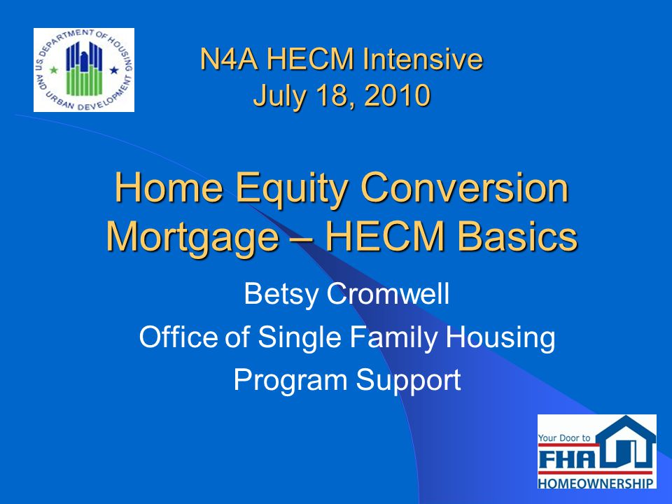 N4A HECM Intensive July 18, 2010 Home Equity Conversion Mortgage – HECM Basics Betsy Cromwell Office of Single Family Housing Program Support