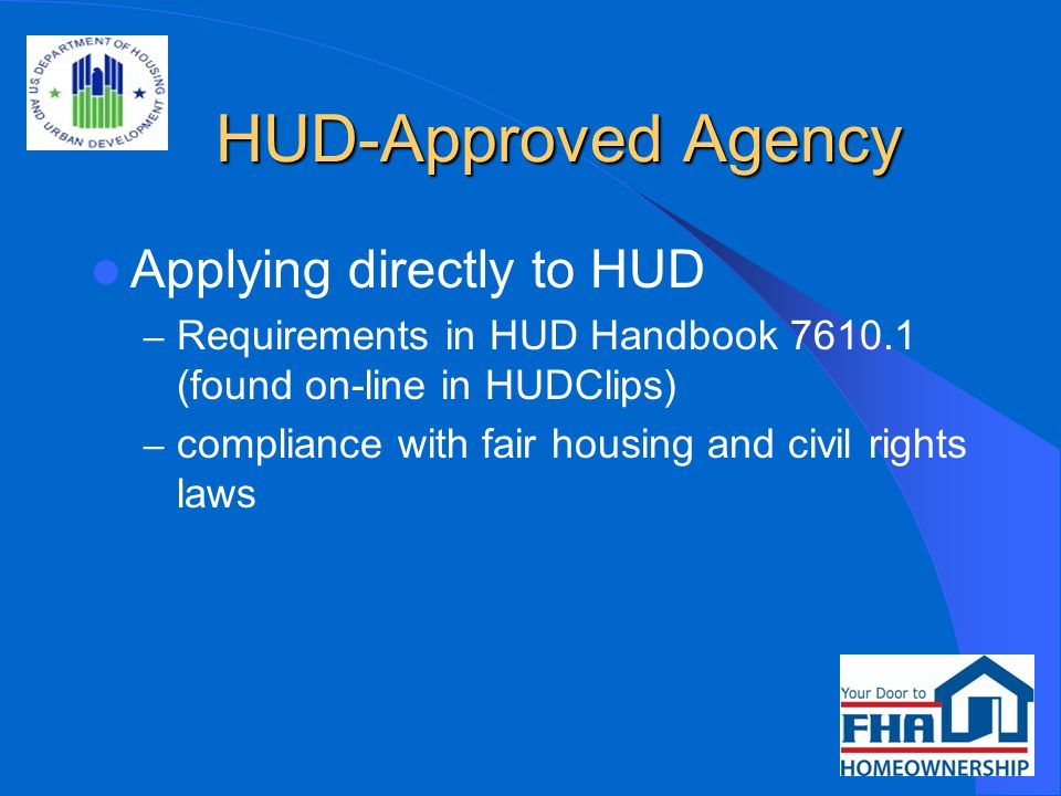 HUD-Approved Agency HUD-Approved Agency Applying directly to HUD – Requirements in HUD Handbook 7610.1 (found on-line in HUDClips) – compliance with fair housing and civil rights laws