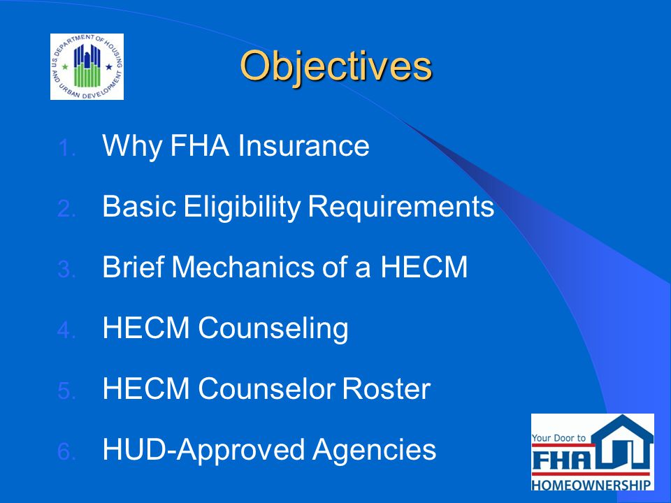 Objectives 1. Why FHA Insurance 2. Basic Eligibility Requirements 3.