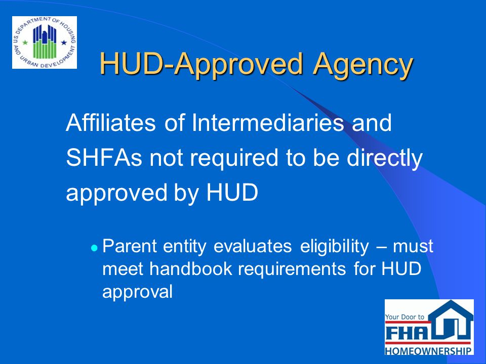 HUD-Approved Agency HUD-Approved Agency Affiliates of Intermediaries and SHFAs not required to be directly approved by HUD Parent entity evaluates eligibility – must meet handbook requirements for HUD approval