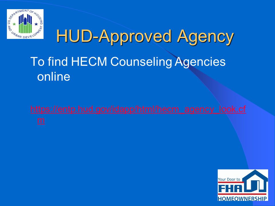 HUD-Approved Agency HUD-Approved Agency To find HECM Counseling Agencies online https://entp.hud.gov/idapp/html/hecm_agency_look.cf m