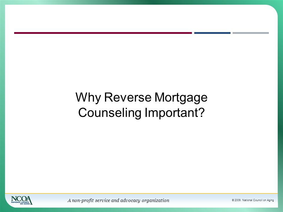 © 2009. National Council on Aging A non-profit service and advocacy organization Why Reverse Mortgage Counseling Important?