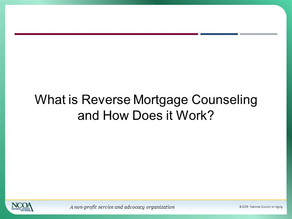 © 2009. National Council on Aging A non-profit service and advocacy organization What is Reverse Mortgage Counseling and How Does it Work?