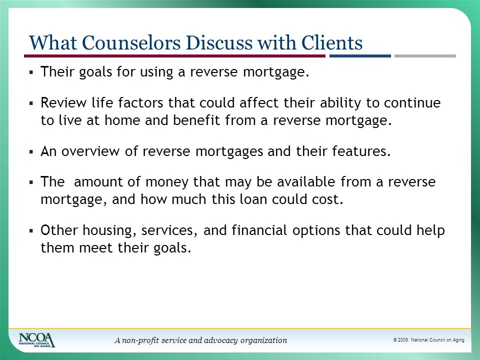 © 2009. National Council on Aging A non-profit service and advocacy organization  Their goals for using a reverse mortgage.  Review life factors tha