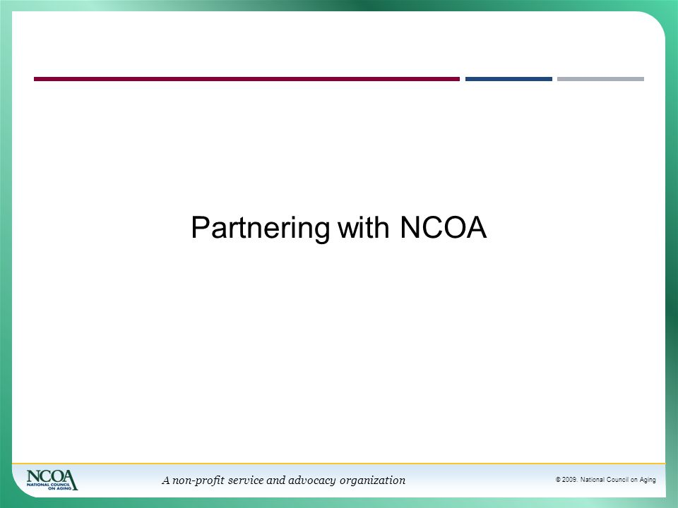 © 2009. National Council on Aging A non-profit service and advocacy organization Partnering with NCOA