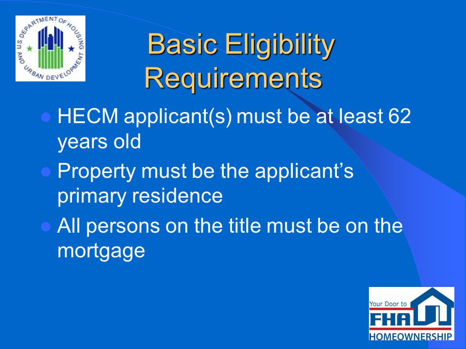 Basic Eligibility Requirements Basic Eligibility Requirements HECM applicant(s) must be at least 62 years old Property must be the applicant's primary residence All persons on the title must be on the mortgage