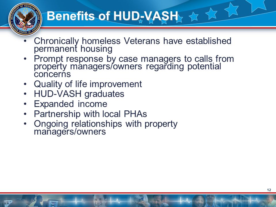 12 Benefits of HUD-VASH Chronically homeless Veterans have established permanent housing Prompt response by case managers to calls from property managers/owners regarding potential concerns Quality of life improvement HUD-VASH graduates Expanded income Partnership with local PHAs Ongoing relationships with property managers/owners