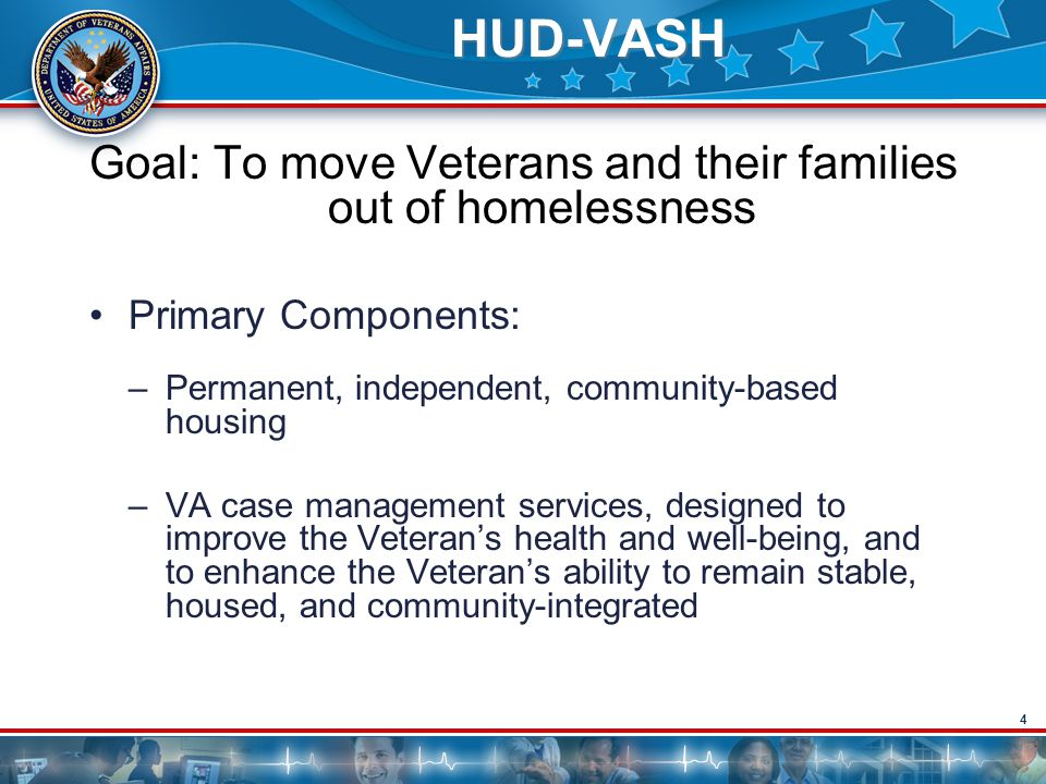4 HUD-VASH Goal: To move Veterans and their families out of homelessness Primary Components: –Permanent, independent, community-based housing –VA case management services, designed to improve the Veteran's health and well-being, and to enhance the Veteran's ability to remain stable, housed, and community-integrated