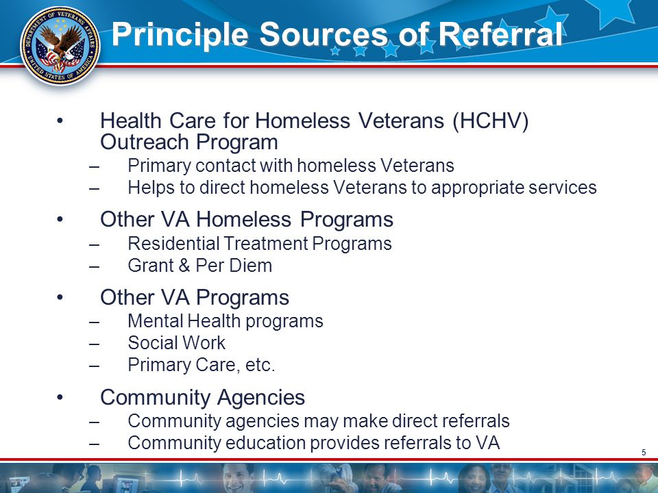 5 Principle Sources of Referral Health Care for Homeless Veterans (HCHV) Outreach Program –Primary contact with homeless Veterans –Helps to direct homeless Veterans to appropriate services Other VA Homeless Programs –Residential Treatment Programs –Grant & Per Diem Other VA Programs –Mental Health programs –Social Work –Primary Care, etc.