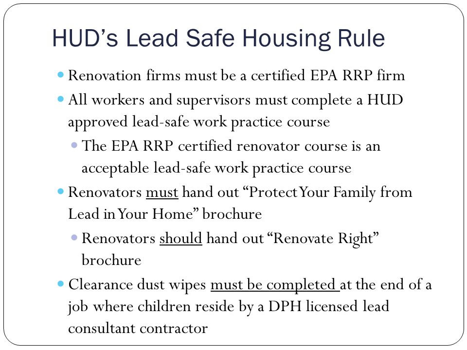 HUD's Lead Safe Housing Rule Renovation firms must be a certified EPA RRP firm All workers and supervisors must complete a HUD approved lead-safe work practice course The EPA RRP certified renovator course is an acceptable lead-safe work practice course Renovators must hand out Protect Your Family from Lead in Your Home brochure Renovators should hand out Renovate Right brochure Clearance dust wipes must be completed at the end of a job where children reside by a DPH licensed lead consultant contractor