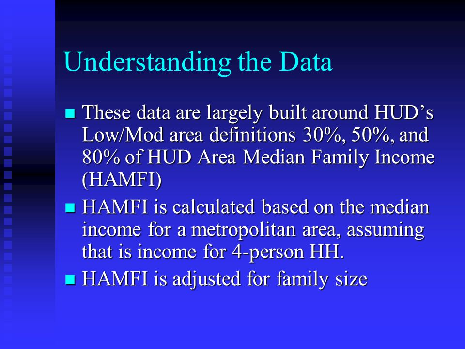 Understanding the Data These data are largely built around HUD's Low/Mod area definitions 30%, 50%, and 80% of HUD Area Median Family Income (HAMFI) These data are largely built around HUD's Low/Mod area definitions 30%, 50%, and 80% of HUD Area Median Family Income (HAMFI) HAMFI is calculated based on the median income for a metropolitan area, assuming that is income for 4-person HH.