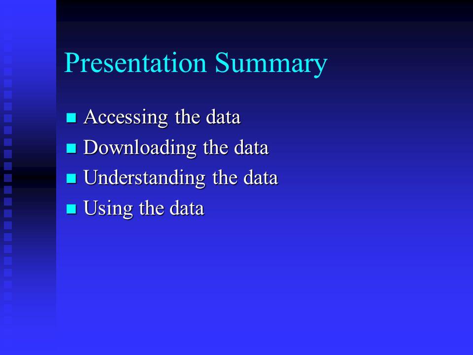 Presentation Summary Accessing the data Accessing the data Downloading the data Downloading the data Understanding the data Understanding the data Using the data Using the data