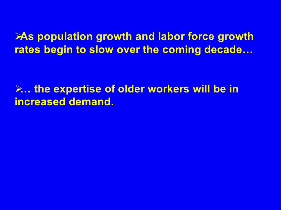  As population growth and labor force growth rates begin to slow over the coming decade…  … the expertise of older workers will be in increased demand.