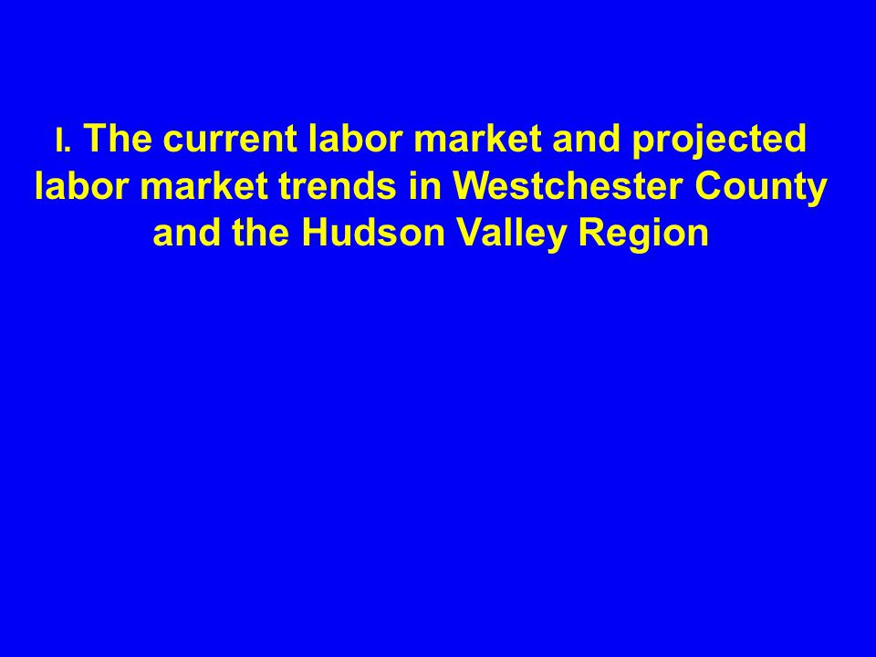 I. The current labor market and projected labor market trends in Westchester County and the Hudson Valley Region