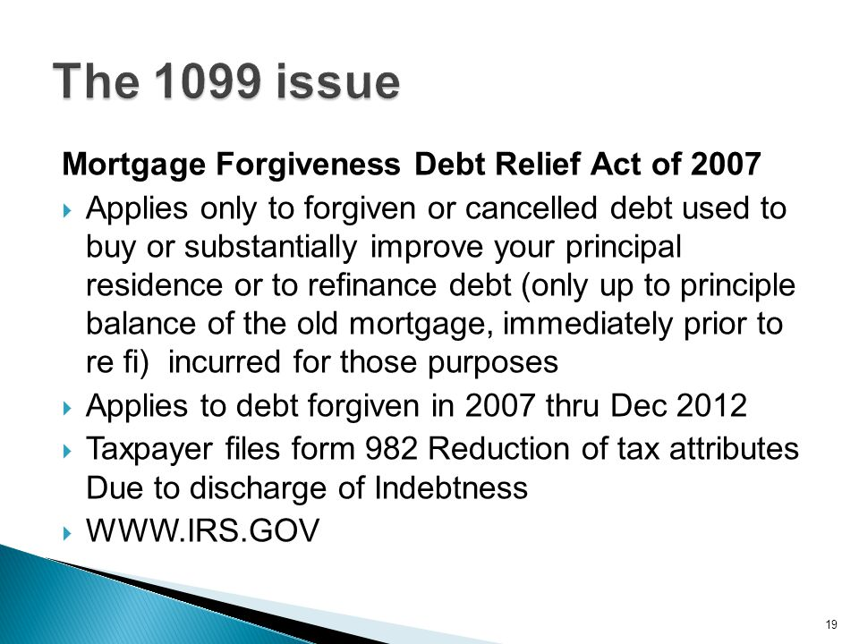 Mortgage Forgiveness Debt Relief Act of 2007  Applies only to forgiven or cancelled debt used to buy or substantially improve your principal residenc