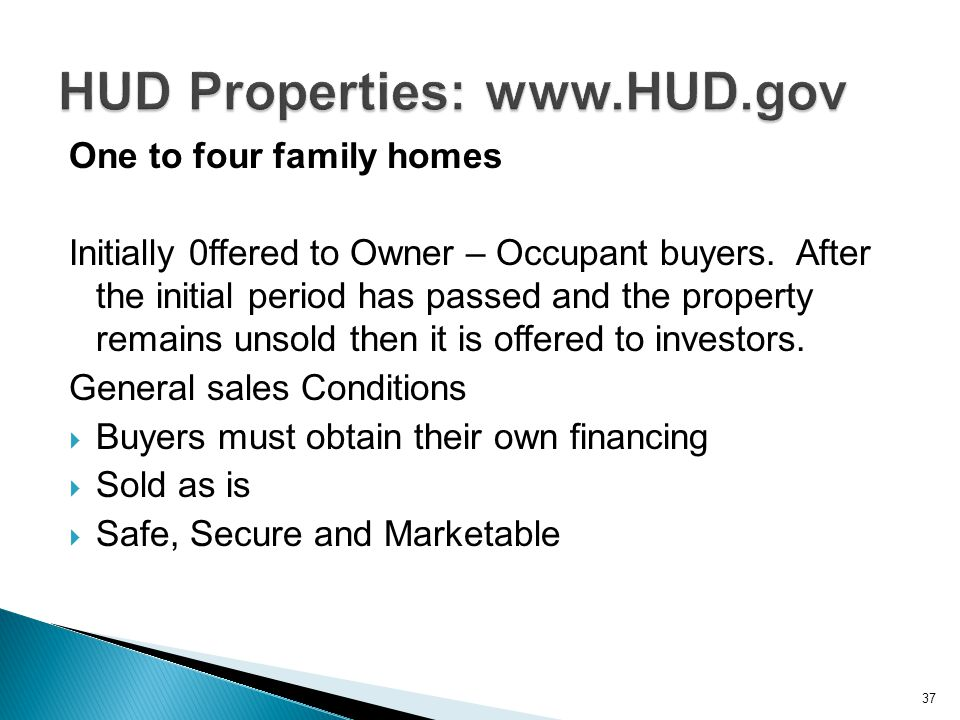One to four family homes Initially 0ffered to Owner – Occupant buyers. After the initial period has passed and the property remains unsold then it is