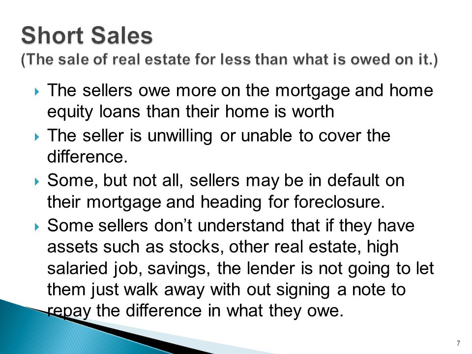  The sellers owe more on the mortgage and home equity loans than their home is worth  The seller is unwilling or unable to cover the difference.  S