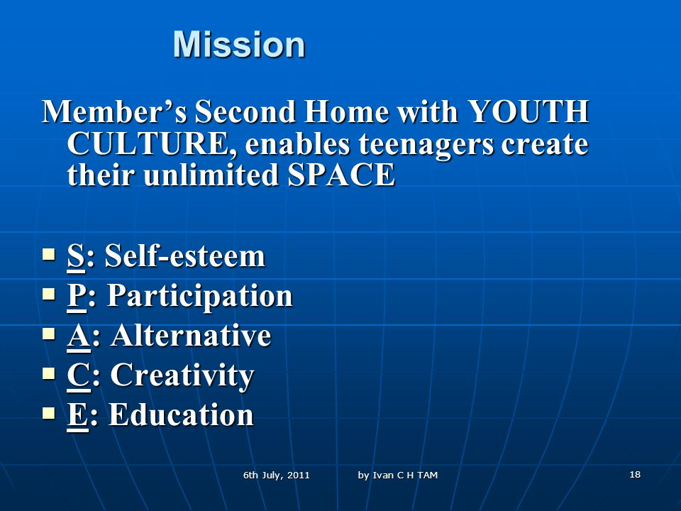 18 Mission Member's Second Home with YOUTH CULTURE, enables teenagers create their unlimited SPACE S: Self-esteem S: Self-esteem P: Participation P: Participation A: Alternative A: Alternative C: Creativity C: Creativity E: Education E: Education 6th July, 2011 by Ivan C H TAM